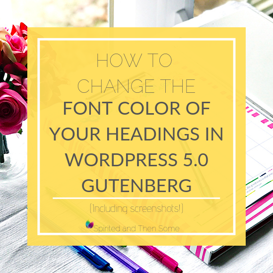 How to change the font color of your headings in WordPress 5.0 Gutenberg! Plus screenshots and step-by-step instructions! | spiritedandthensome.com